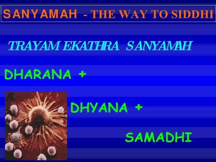 TRAYAM EKATHRA SANYAMAH SANYAMAH   - THE WAY TO SIDDHI DHARANA  +  DHYANA  +   SAMADHI