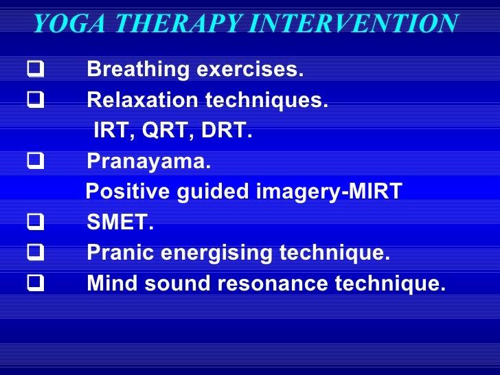 YOGA THERAPY INTERVENTION <ul><li>   Breathing exercises. </li></ul><ul><li>   Relaxation techniques. </li><...