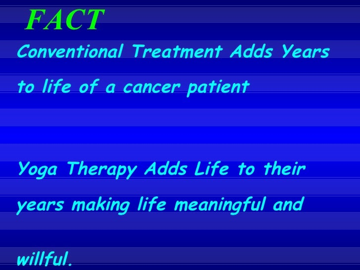 FACT  <ul><li>Conventional Treatment Adds Years to life of a cancer patient </li></ul><ul><li>Yoga Therapy Adds Life to th...