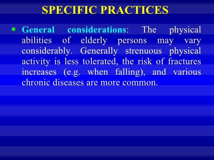 SPECIFIC PRACTICES <ul><li>General considerations : The physical abilities of elderly persons may vary considerably. Gener...