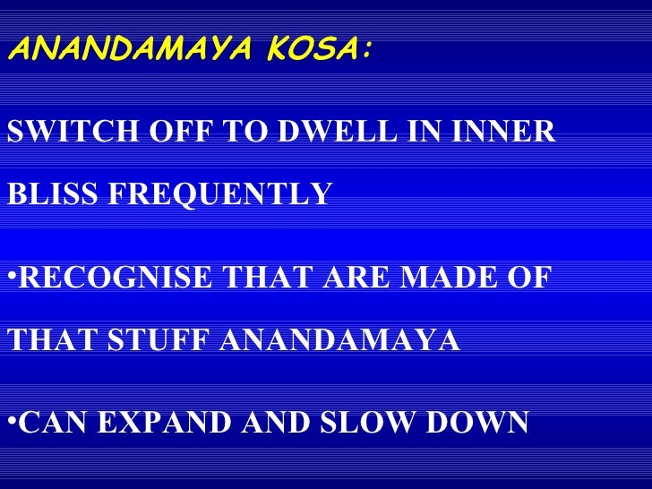 <ul><li>ANANDAMAYA KOSA: </li></ul><ul><li>SWITCH OFF TO DWELL IN INNER BLISS FREQUENTLY </li></ul><ul><li>RECOGNISE THAT ...