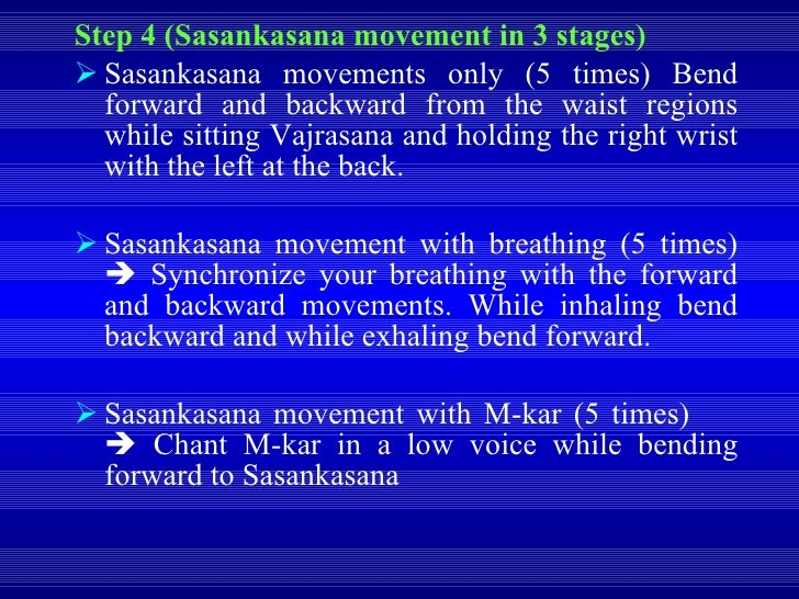 <ul><li>Step 4 (Sasankasana movement in 3 stages) </li></ul><ul><li>Sasankasana movements only (5 times) Bend forward and ...