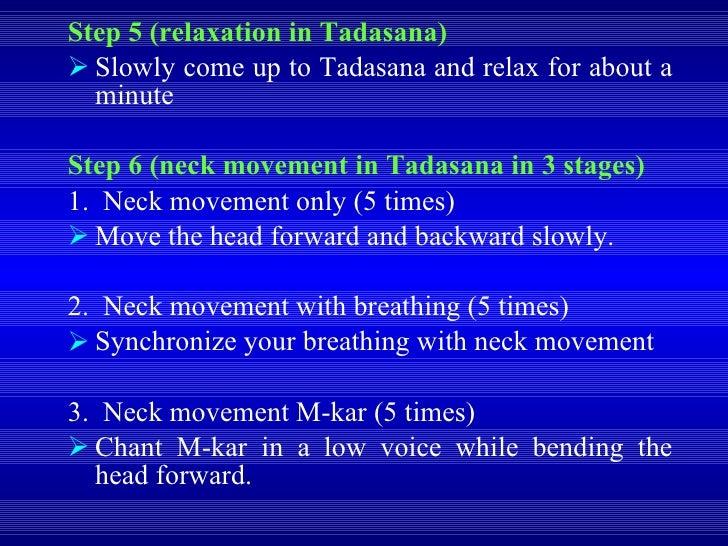 <ul><li>Step 5 (relaxation in Tadasana) </li></ul><ul><li>Slowly come up to Tadasana and relax for about a minute </li></u...