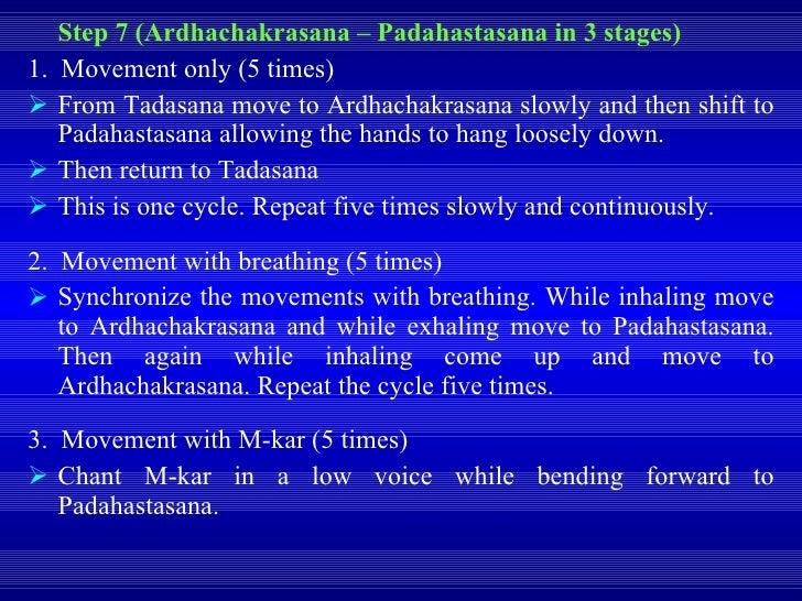 <ul><li>Step 7 (Ardhachakrasana – Padahastasana in 3 stages) </li></ul><ul><li>1.  Movement only (5 times) </li></ul><ul><...