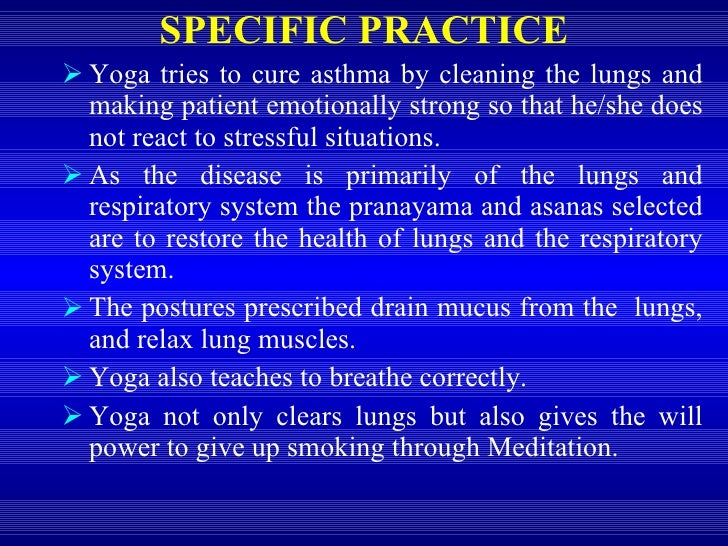 SPECIFIC PRACTICE <ul><li>Yoga tries to cure asthma by cleaning the lungs and making patient emotionally strong so that he...