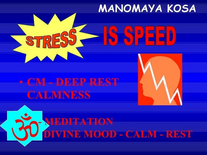 MANOMAYA KOSA <ul><li>CM - DEEP REST CALMNESS  </li></ul>STRESS IS SPEED  - MEDITATION DIVINE MOOD - CALM - REST