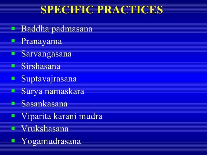 SPECIFIC PRACTICES <ul><li>Baddha padmasana </li></ul><ul><li>Pranayama </li></ul><ul><li>Sarvangasana </li></ul><ul><li>S...