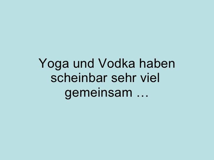 Yoga und Vodka haben scheinbar sehr viel  gemeinsam …