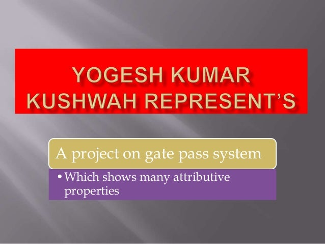 A project on gate pass system•Which shows many attributive properties
