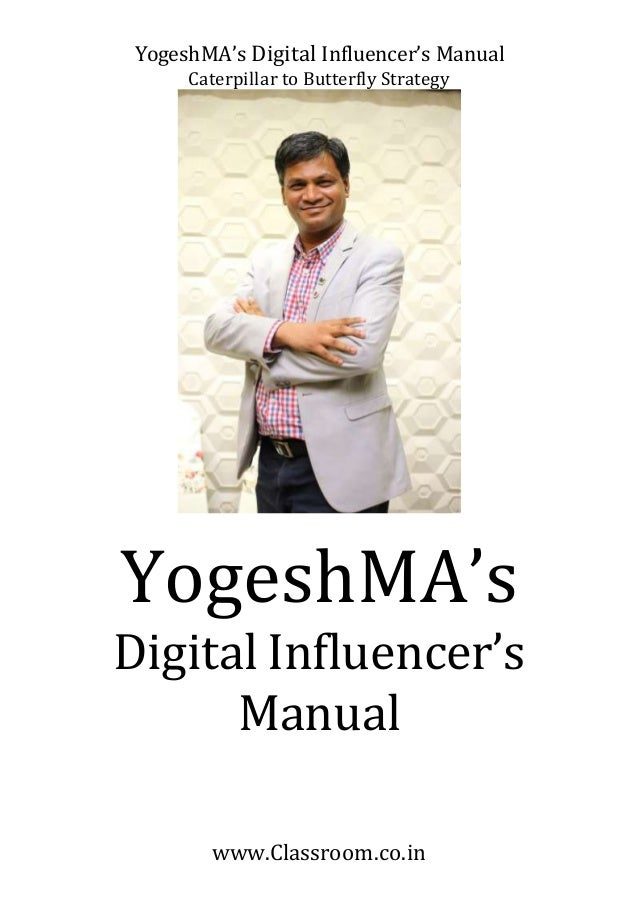 YogeshMA's Digital Influencer's Manual Caterpillar to Butterfly Strategy www.Classroom.co.in YogeshMA's Digital Influencer...