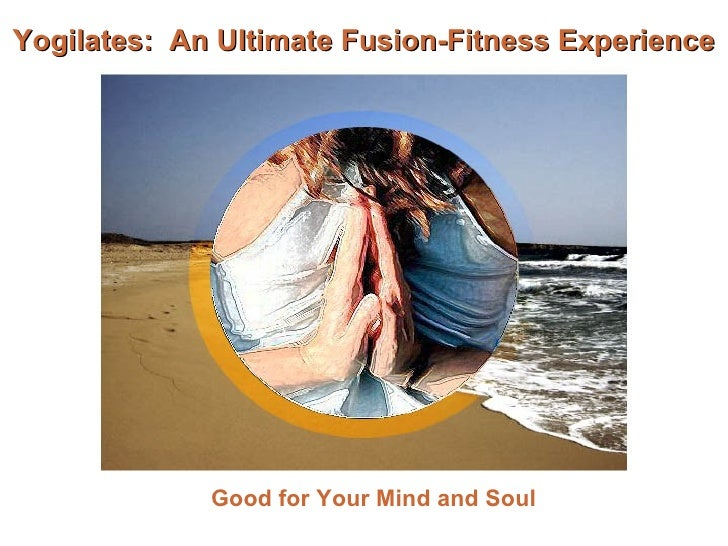 Yogilates:  An Ultimate Fusion-Fitness Experience Good for Your Mind and Soul