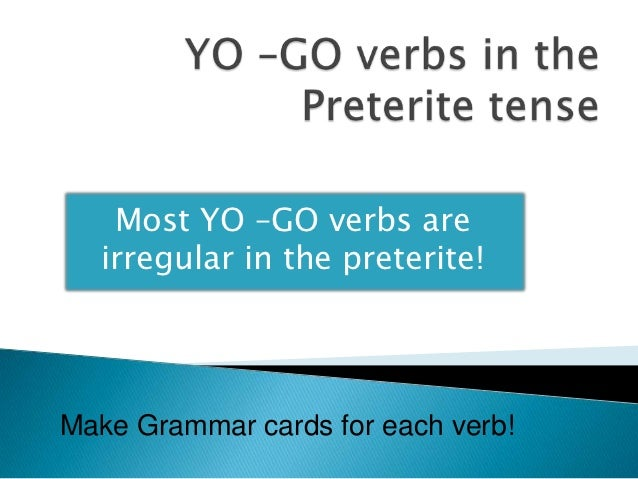Most YO –GO verbs are  irregular in the preterite!Make Grammar cards for each verb!