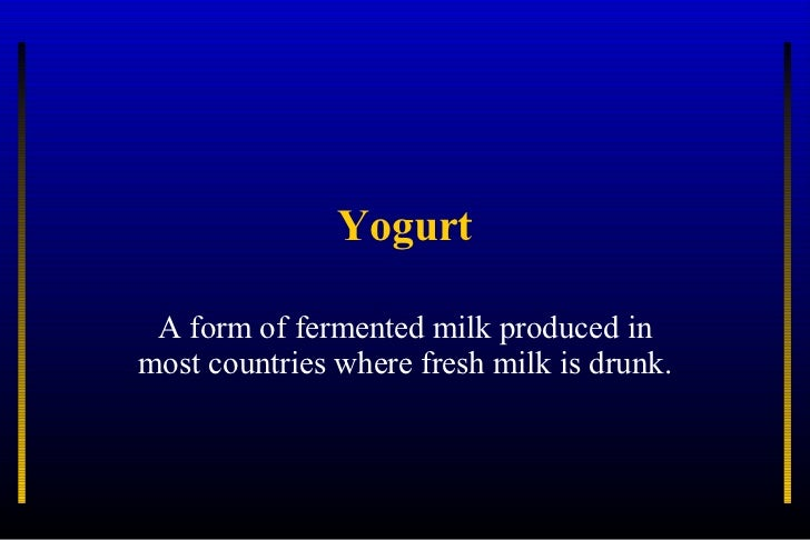 Yogurt A form of fermented milk produced in most countries where fresh milk is drunk.