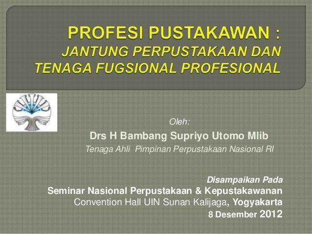 Disampaikan Pada Seminar Nasional Perpustakaan & Kepustakawanan Convention Hall UIN Sunan Kalijaga, Yogyakarta 8 Desember ...