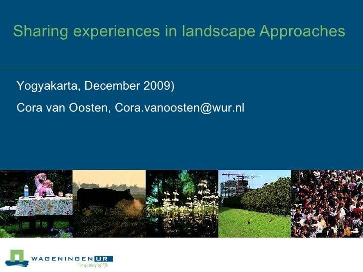 Sharing experiences in landscape Approaches Yogyakarta, December 2009) Cora van Oosten, Cora.vanoosten@wur.nl