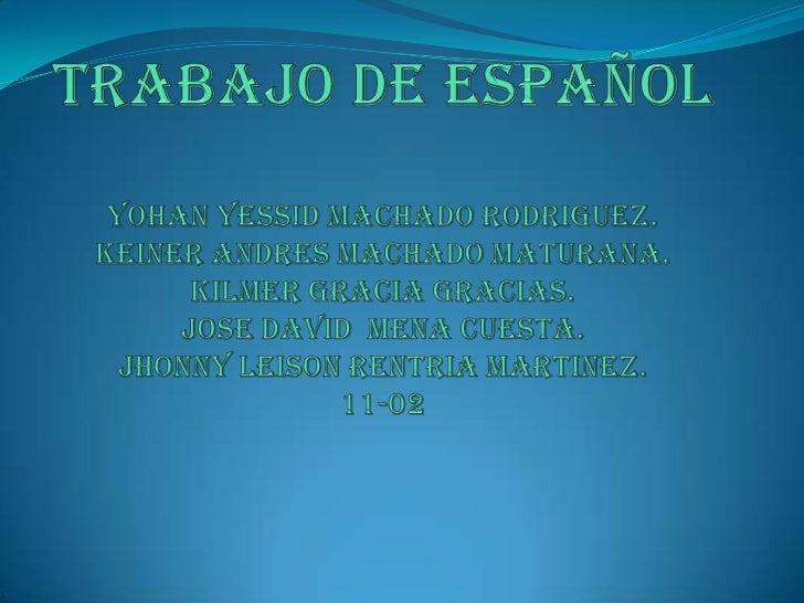 TRABAJO DE ESPAÑOLYOHAN YESSID MACHADO RODRIGUEZ.KEINER ANDRES MACHADO MATURANA.KILMER GRACIA GRACIAS.JOSE DAVID  MENA CUE...