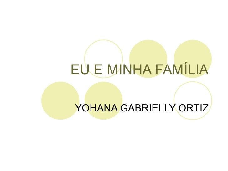 EU E MINHA FAMÍLIA YOHANA GABRIELLY ORTIZ