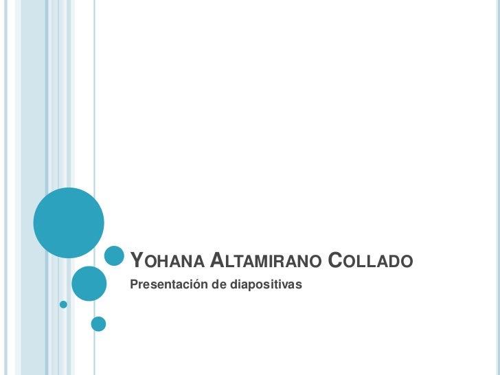 YOHANA ALTAMIRANO COLLADOPresentación de diapositivas