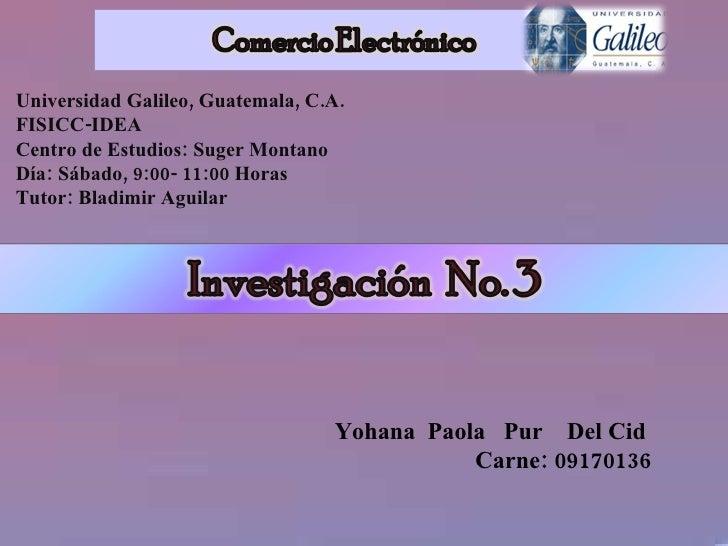 <ul><li>. </li></ul>Universidad Galileo, Guatemala, C.A. FISICC-IDEA Centro de Estudios: Suger Montano Día: Sábado, 9:00- ...