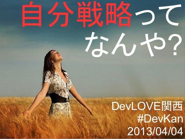 自分戦略って  なんや?   DevLOVE関西       #DevKan     2013/04/04