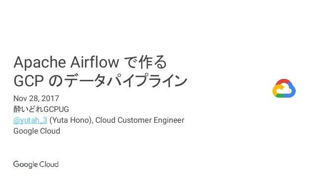 Apache Airflow で作る GCP のデータパイプライン Nov 28, 2017 酔いどれGCPUG @yutah_3 (Yuta Hono), Cloud Customer Engineer Google Cloud