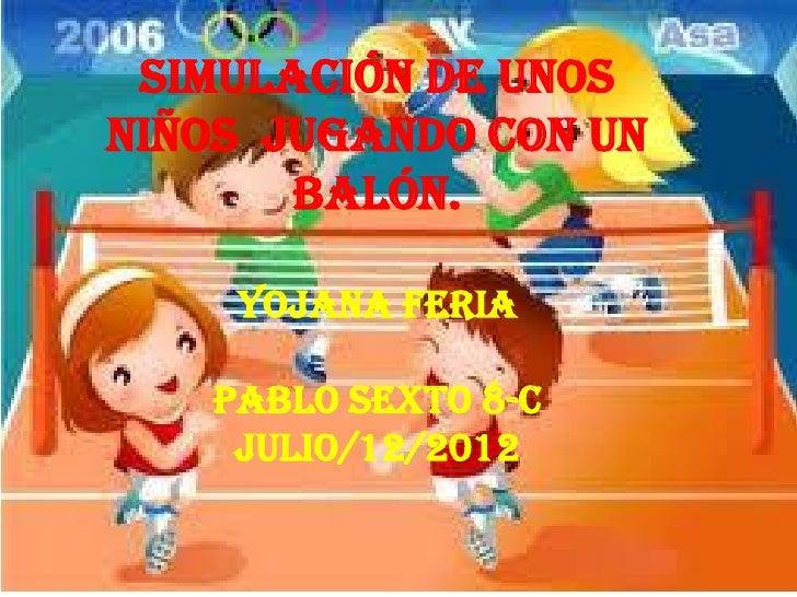 Simulación de unosniños jugando con un       balón.    yojana feria   pablo sexto 8-c    Julio/12/2012