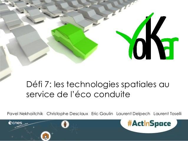 Défi 7: les technologies spatiales au service de l'éco conduite Pavel Nekhaitchik Christophe Desclaux Eric Gaulin Laurent ...