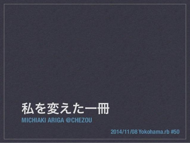 私を変えた一冊  MICHIAKI ARIGA @CHEZOU  2014/11/08 Yokohama.rb #50