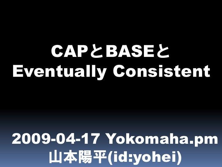 CAPとBASEと Eventually Consistent    2009-04-17 Yokomaha.pm     山本陽平(id:yohei)