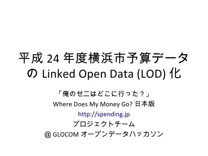 平成 24 年度横浜市予算データ の Linked Open Data (LOD) 化       「俺のゼニはどこに行った?」      Where Does My Money Go? 日本版             http://spend...