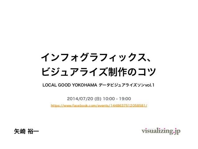 LOCAL GOOD YOKOHAMA データビジュアライズソンvol.1 2014/07/20 (日) 10:00 - 19:00 https://www.facebook.com/events/1448637512058581/ 矢崎 裕一...