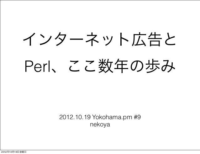 インターネット広告と            Perl、ここ数年の歩み                 2012.10.19 Yokohama.pm #9                           nekoya2012年10月19日金曜日