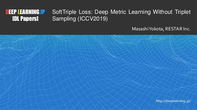 1 DEEP LEARNING JP [DL Papers] http://deeplearning.jp/ SoftTriple Loss: Deep Metric Learning Without Triplet Sampling (ICC...