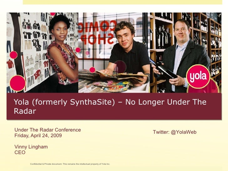 Yola (formerly SynthaSite) – No Longer Under The Radar Under The Radar Conference Friday, April 24, 2009 Vinny Lingham CEO...