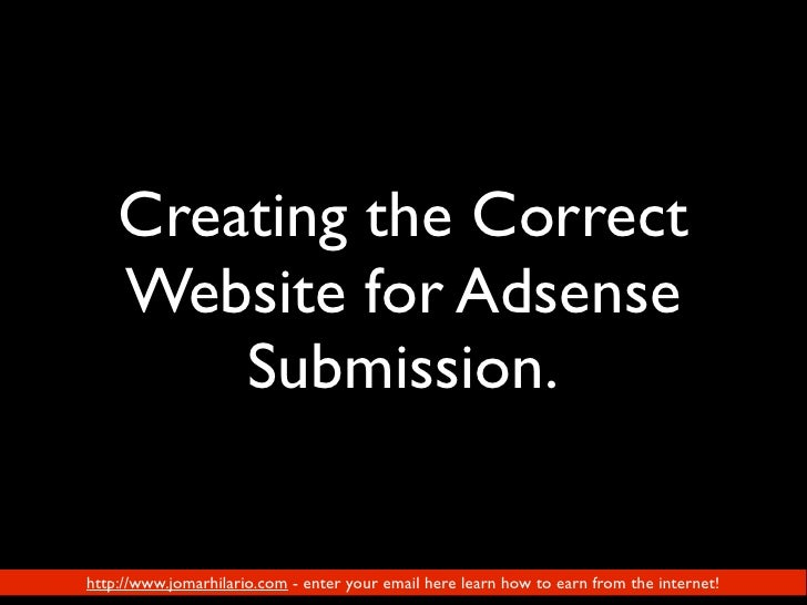 Creating the Correct     Website for Adsense         Submission.  November 2009 Version by Jomar Hilario    http://www.jom...