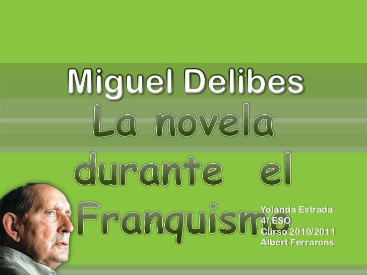 Miguel Delibes<br />La noveladurante  el Franquismo<br />Yolanda Estrada<br />4º ESO<br />Curso 2010/2011<br />Albert Ferr...