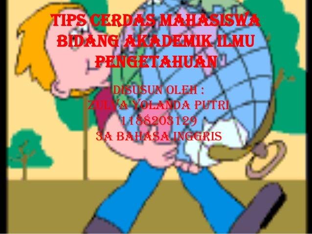 Tips Cerdas Mahasiswa Bidang Akademik ilmu     pengetahuan      Disusun oleh :   Zulva Yolanda Putri       1188203129    3...