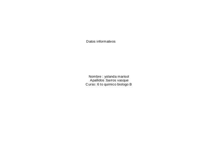 Datos informativosNombre : yolanda marisolApallidos :barros vasqueCurso: 6 to quimico biologo B