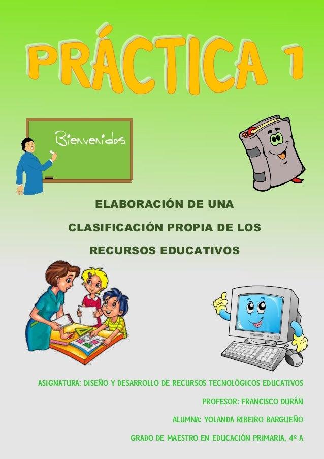 PRÁCTICA 1. ELABORACIÓN DE UNA CLASIFICACIÓN PROPIA DISEÑO Y DESARROLLO DE RECURSOS TECNOLÓGICOS EDUCATIVOS 1 YOLANDA RIBE...