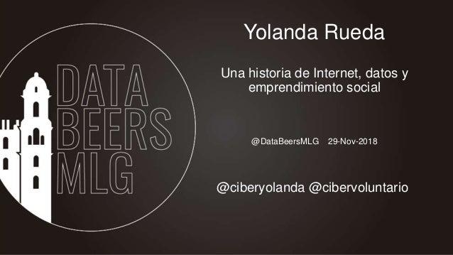 @DataBeersMLG 29-Nov-2018 Yolanda Rueda Una historia de Internet, datos y emprendimiento social @ciberyolanda @cibervolunt...