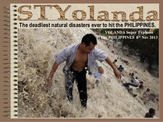 The deadliest natural disasters ever to hit the PHILIPPINES. YOLANDA Super Typhoon The PHILIPPINES 8th Nov 2013