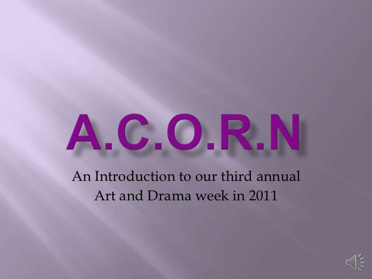A.C.O.R.N<br />An Introduction to our third annual<br />Art and Drama week in 2011<br />
