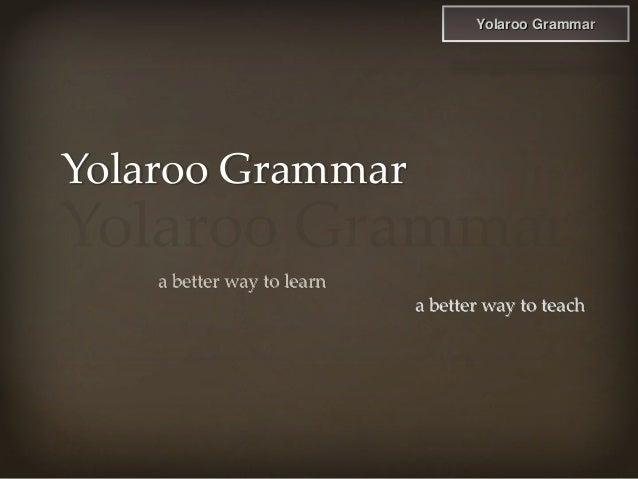 Yolaroo Grammar Yolaroo Grammar a better way to learn a better way to teach