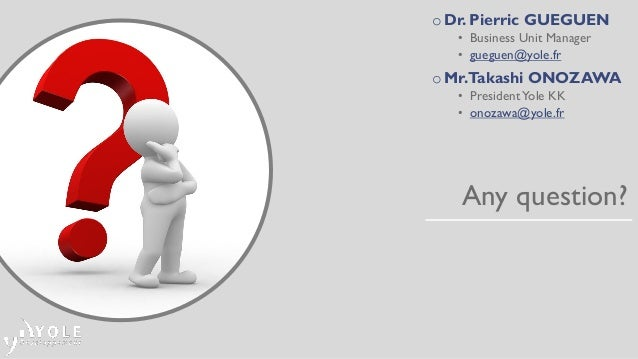 Any question? oDr. Pierric GUEGUEN • Business Unit Manager • gueguen@yole.fr oMr.Takashi ONOZAWA • PresidentYole KK • onoz...
