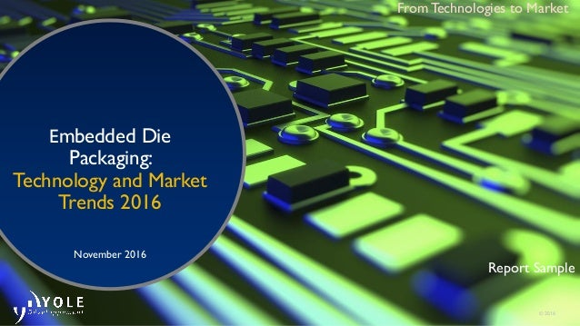 © 2016 Embedded Die Packaging: Technology and Market Trends 2016 November 2016 From Technologies to Market Report Sample