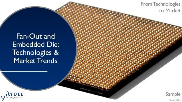 February © 2015 From Technologies to Market Fan-Out and Embedded Die: Technologies & Market Trends Sample