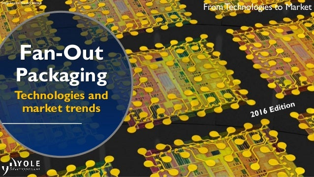 Fan-Out Packaging Technologies and market trends From Technologies to Market Image source: Brewer Science