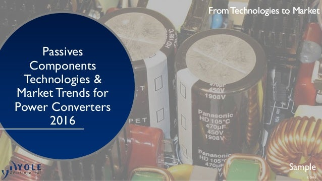 From Technologies to Market Passives Components Technologies & MarketTrends for Power Converters 2016 Sample From Technolo...