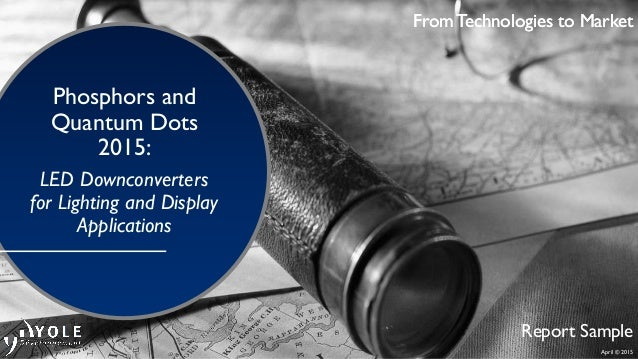 April © 2015 From Technologies to Market Phosphors and Quantum Dots 2015: LED Downconverters for Lighting and Display Appl...