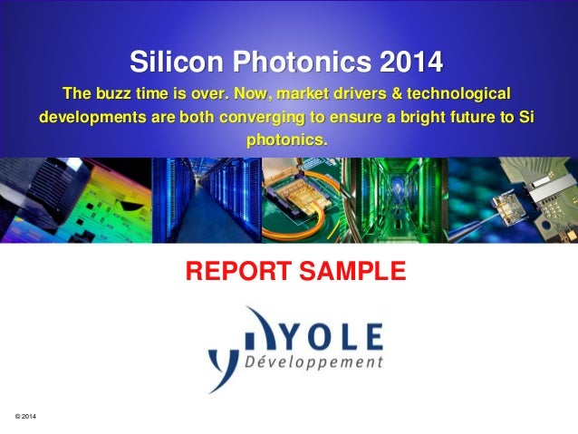 © 2014 Silicon Photonics 2014 The buzz time is over. Now, market drivers & technological developments are both converging ...